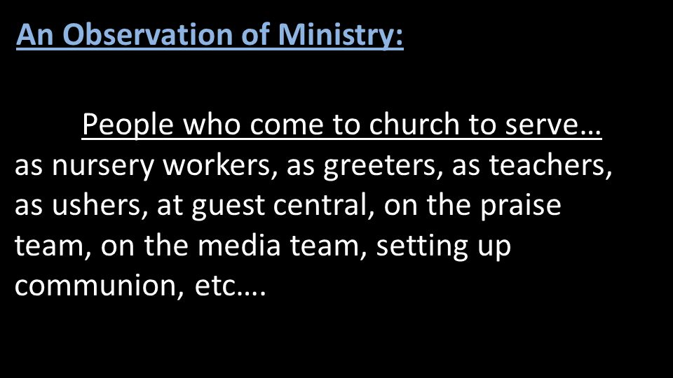 People who come to church to serve… as nursery workers, as greeters, as teachers, as ushers, at guest central, on the praise team, on the media team,