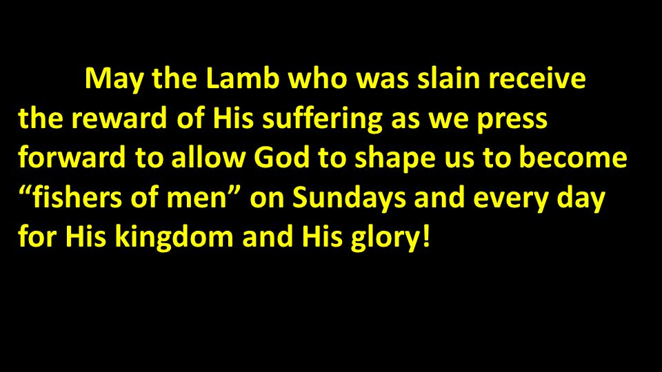 May the Lamb who was slain receive the reward of His suffering as we press forward to allow God to shape us to become fishers of men on Sundays and ev
