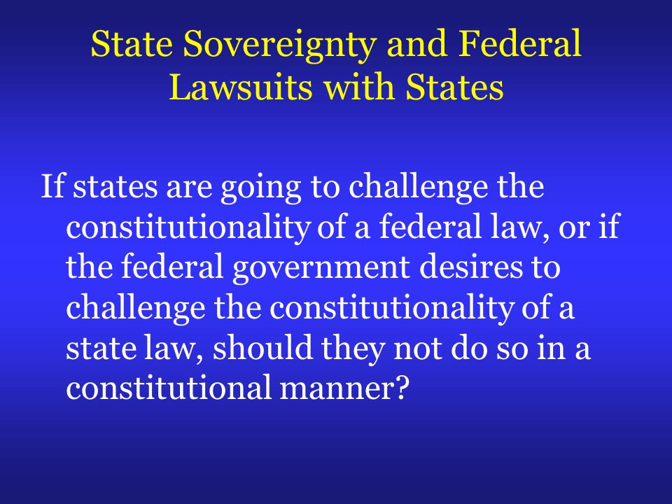 State Sovereignty and Federal Lawsuits with States If states are going to challenge the constitutionality of a federal law, or if the federal government desires to challenge the constitutionality of a state law, should they not do so in a constitutional manner