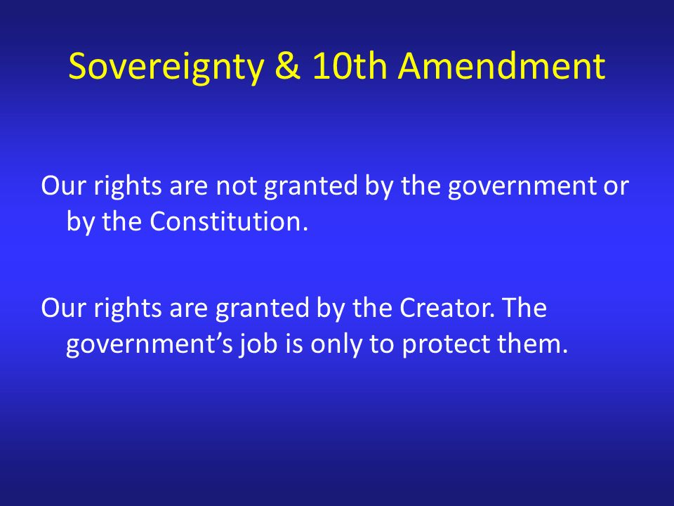 Our rights are not granted by the government or by the Constitution.