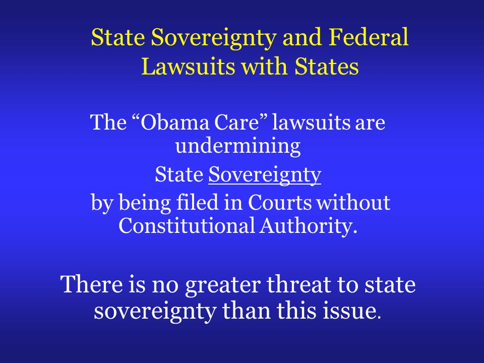 State Sovereignty and Federal Lawsuits with States The Obama Care lawsuits are undermining State Sovereignty by being filed in Courts without Constitutional Authority.