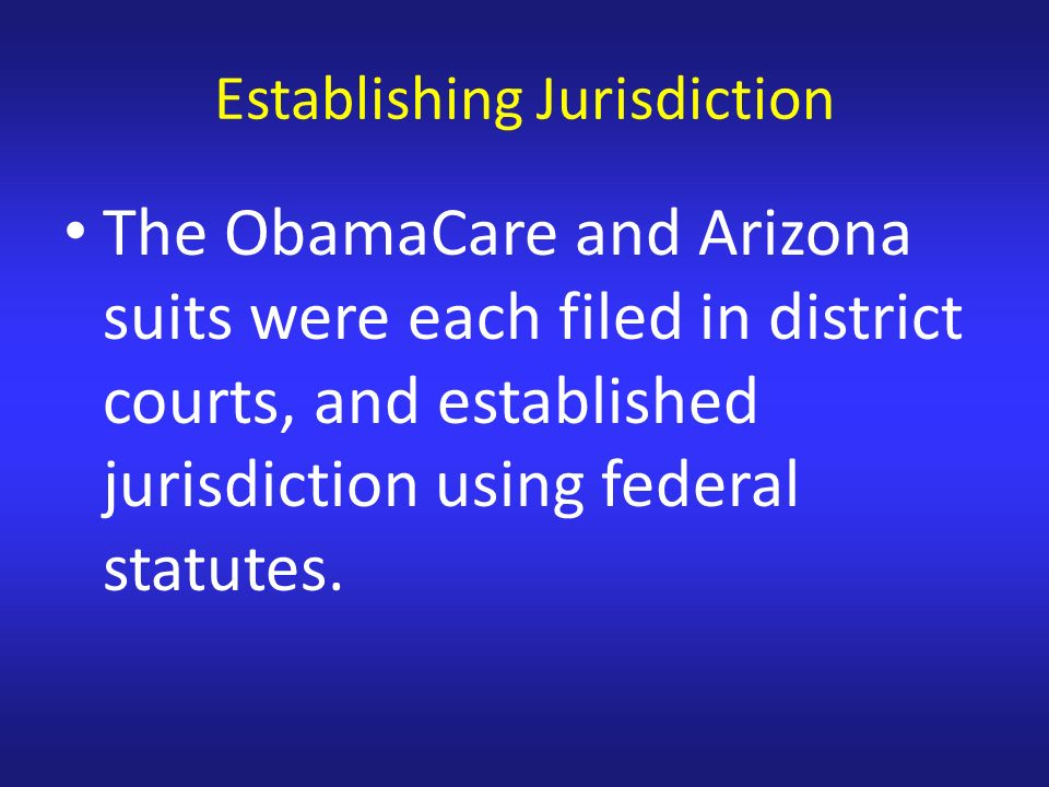 Establishing Jurisdiction The ObamaCare and Arizona suits were each filed in district courts, and established jurisdiction using federal statutes.
