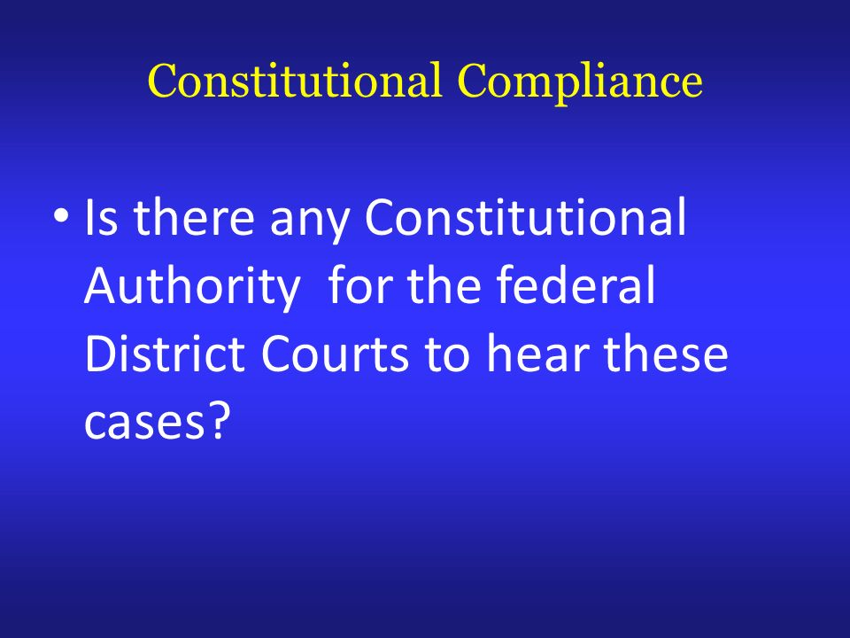 Constitutional Compliance Is there any Constitutional Authority for the federal District Courts to hear these cases