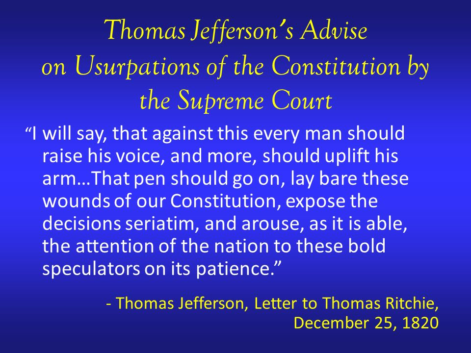 Thomas Jefferson s Advise on Usurpations of the Constitution by the Supreme Court I will say, that against this every man should raise his voice, and more, should uplift his arm…That pen should go on, lay bare these wounds of our Constitution, expose the decisions seriatim, and arouse, as it is able, the attention of the nation to these bold speculators on its patience.