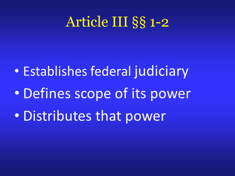 Article III §§ 1-2 Establishes federal judiciary Defines scope of its power Distributes that power