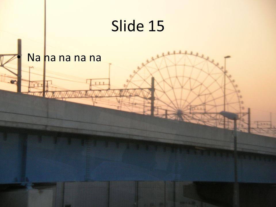 Slide 15 Na na na na na