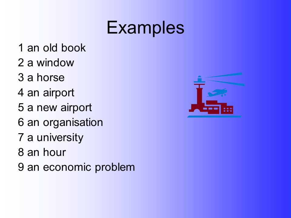 Examples 1 an old book 2 a window 3 a horse 4 an airport 5 a new airport 6 an organisation 7 a university 8 an hour 9 an economic problem