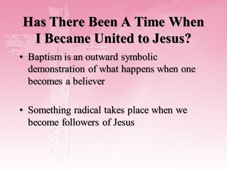 Has There Been A Time When I Became United to Jesus? Baptism is an outward symbolic demonstration of what happens when one becomes a believerBaptism i