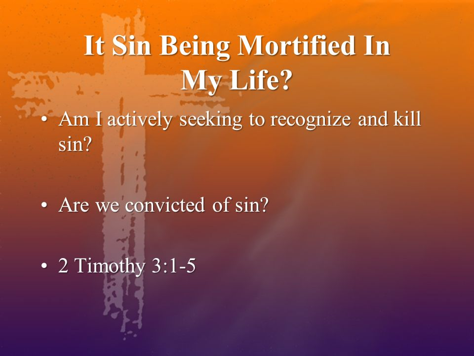 It Sin Being Mortified In My Life? Am I actively seeking to recognize and kill sin?Am I actively seeking to recognize and kill sin? Are we convicted o