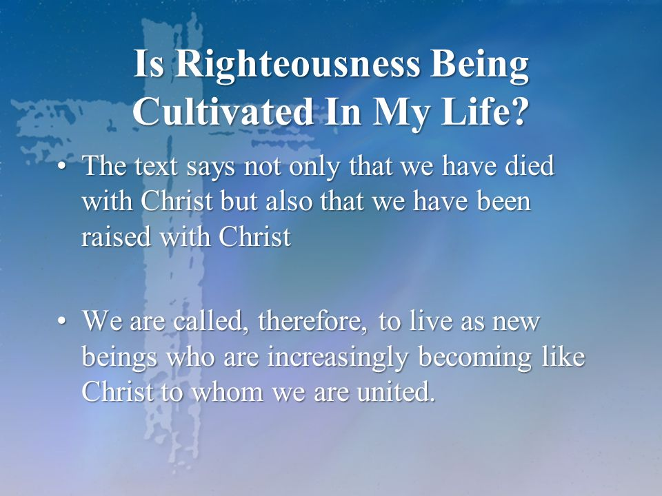 Is Righteousness Being Cultivated In My Life? The text says not only that we have died with Christ but also that we have been raised with ChristThe te