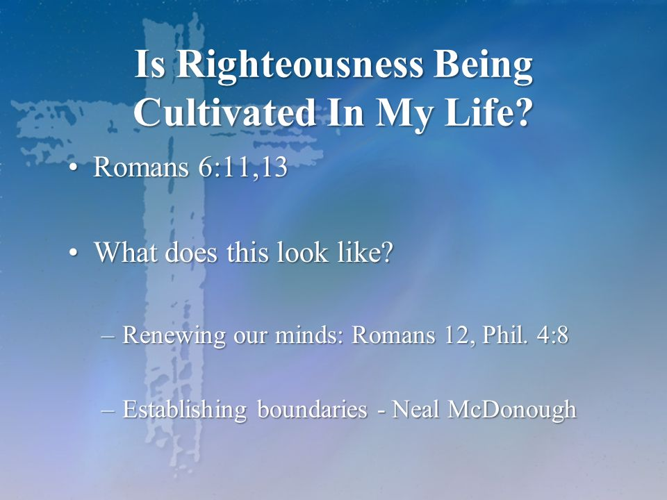 Is Righteousness Being Cultivated In My Life? Romans 6:11,13Romans 6:11,13 What does this look like?What does this look like? –Renewing our minds: Rom