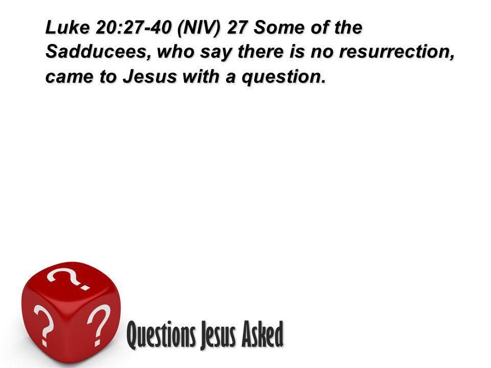Questions Jesus Asked Luke 20:27-40 (NIV) 27 Some of the Sadducees, who say there is no resurrection, came to Jesus with a question.