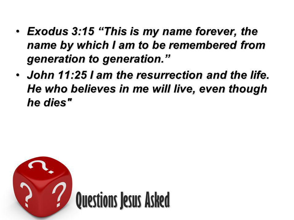 Questions Jesus Asked Exodus 3:15 This is my name forever, the name by which I am to be remembered from generation to generation.Exodus 3:15 This is my name forever, the name by which I am to be remembered from generation to generation.