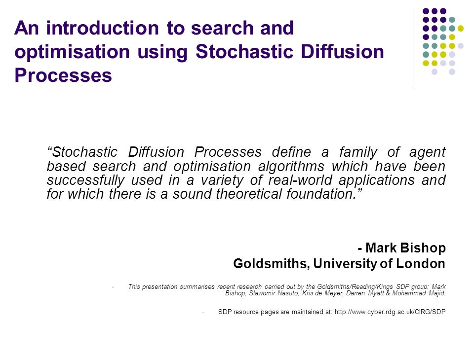 An introduction to search and optimisation using Stochastic Diffusion Processes Stochastic Diffusion Processes define a family of agent based search and optimisation algorithms which have been successfully used in a variety of real-world applications and for which there is a sound theoretical foundation.