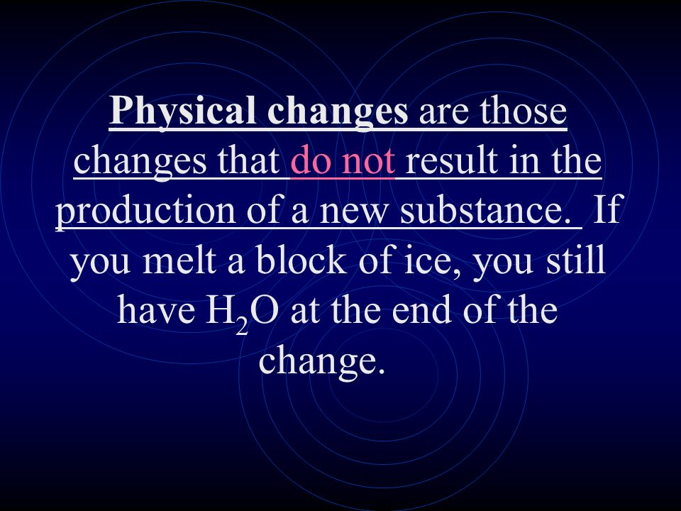 Physical changes are those changes that do not result in the production of a new substance. If you melt a block of ice, you still have H 2 O at the en