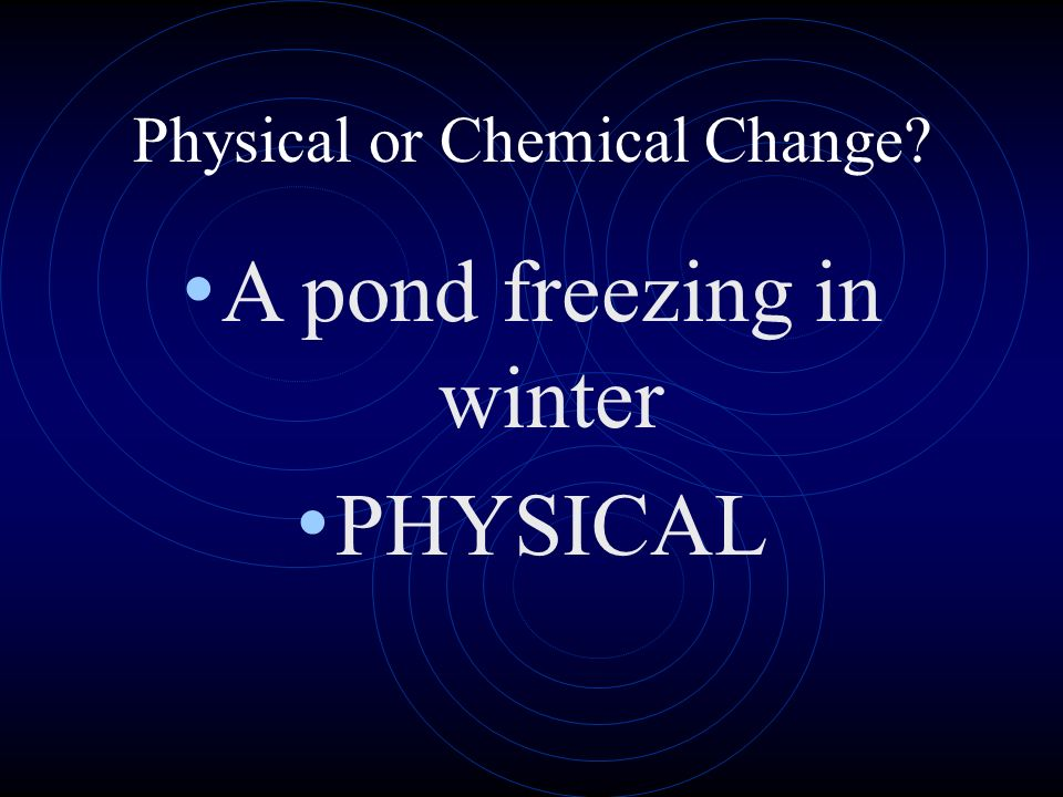 Physical or Chemical Change? A pond freezing in winter PHYSICAL