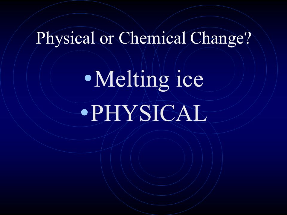 Physical or Chemical Change? Melting ice PHYSICAL