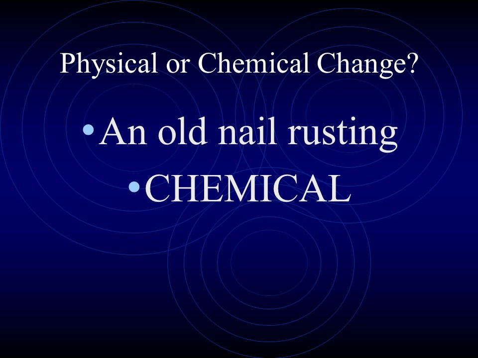 Physical or Chemical Change? An old nail rusting CHEMICAL