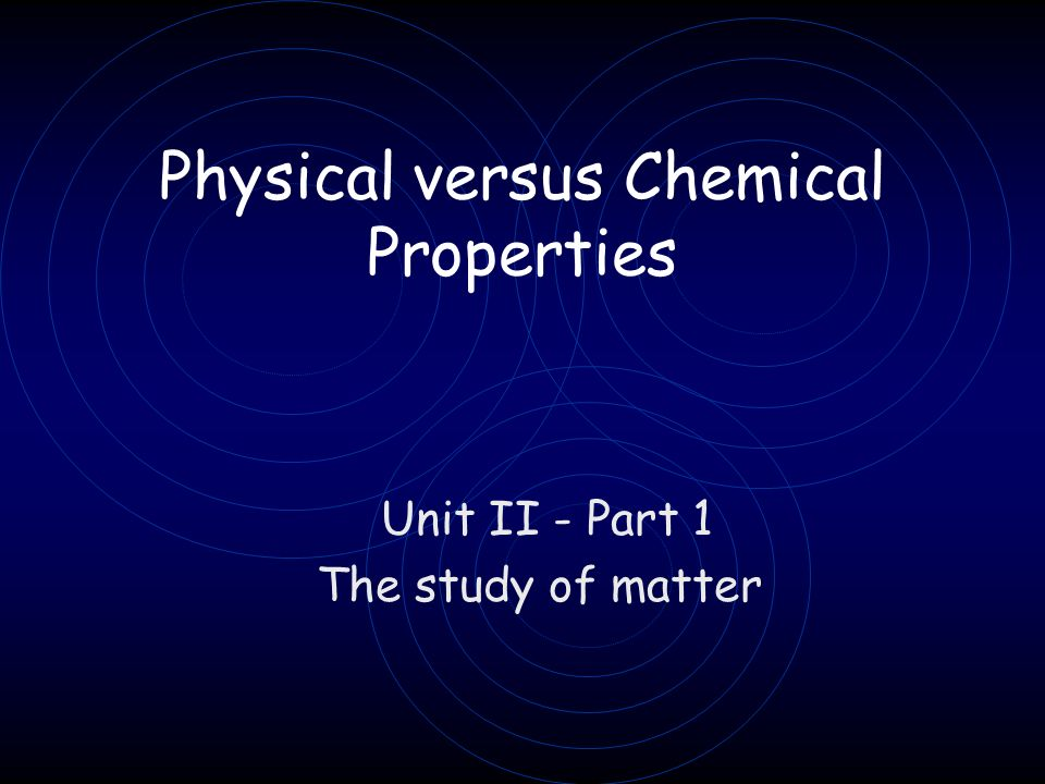 Physical versus Chemical Properties Unit II - Part 1 The study of matter