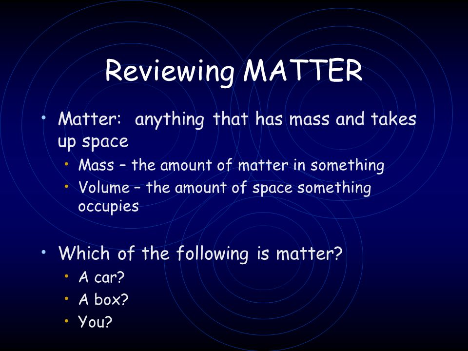 Matter: anything that has mass and takes up space Mass – the amount of matter in something Volume – the amount of space something occupies Which of th