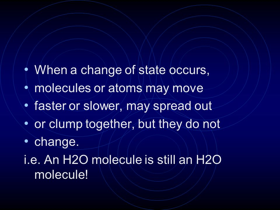When a change of state occurs, molecules or atoms may move faster or slower, may spread out or clump together, but they do not change. i.e. An H2O mol