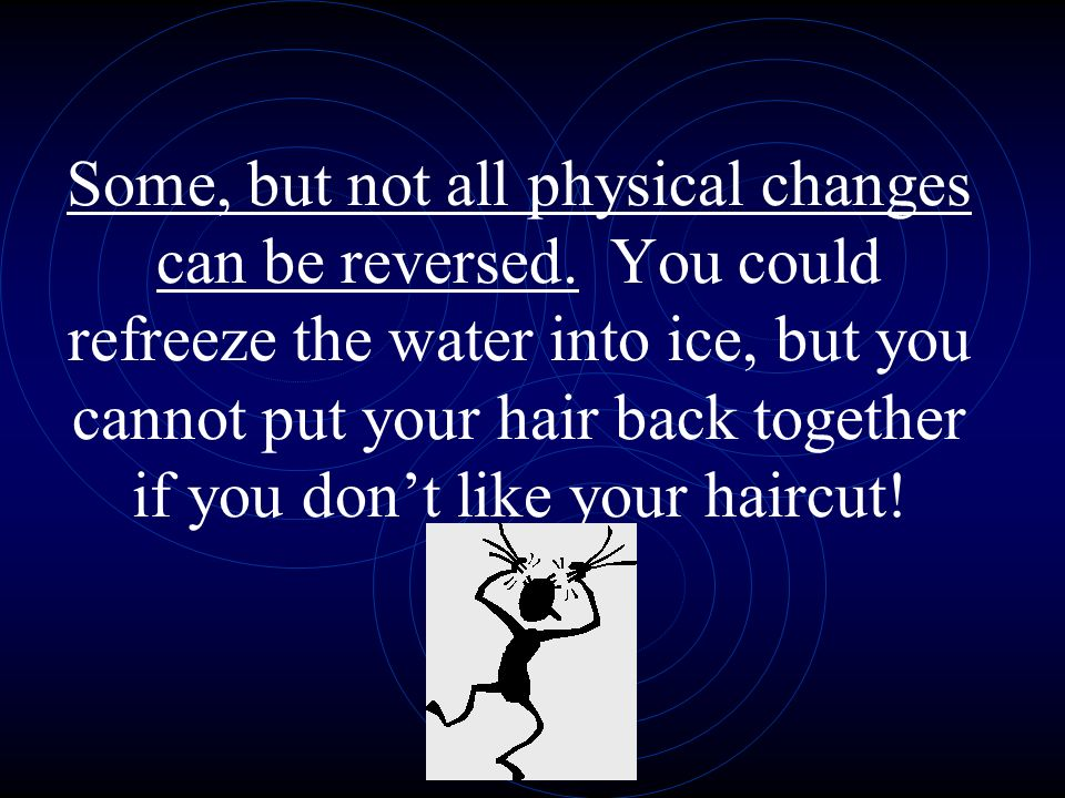 Some, but not all physical changes can be reversed. You could refreeze the water into ice, but you cannot put your hair back together if you dont like