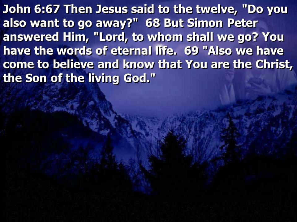 John 6:67 Then Jesus said to the twelve, Do you also want to go away 68 But Simon Peter answered Him, Lord, to whom shall we go.