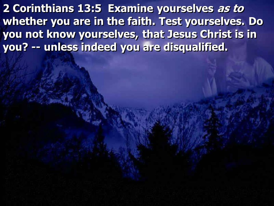 2 Corinthians 13:5 Examine yourselves as to whether you are in the faith.
