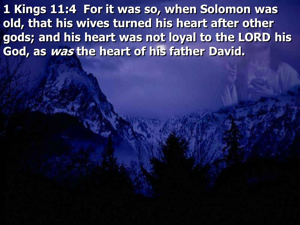 1 Kings 11:4 For it was so, when Solomon was old, that his wives turned his heart after other gods; and his heart was not loyal to the LORD his God, as was the heart of his father David.