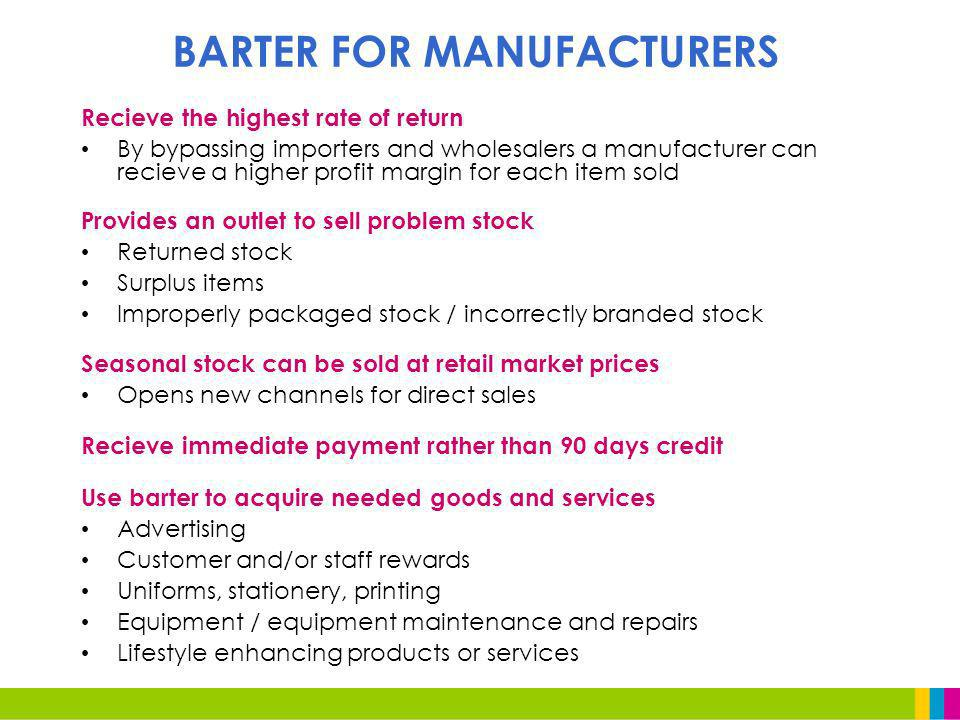 Recieve the highest rate of return By bypassing importers and wholesalers a manufacturer can recieve a higher profit margin for each item sold Provides an outlet to sell problem stock Returned stock Surplus items Improperly packaged stock / incorrectly branded stock Seasonal stock can be sold at retail market prices Opens new channels for direct sales Recieve immediate payment rather than 90 days credit Use barter to acquire needed goods and services Advertising Customer and/or staff rewards Uniforms, stationery, printing Equipment / equipment maintenance and repairs Lifestyle enhancing products or services BARTER FOR MANUFACTURERS