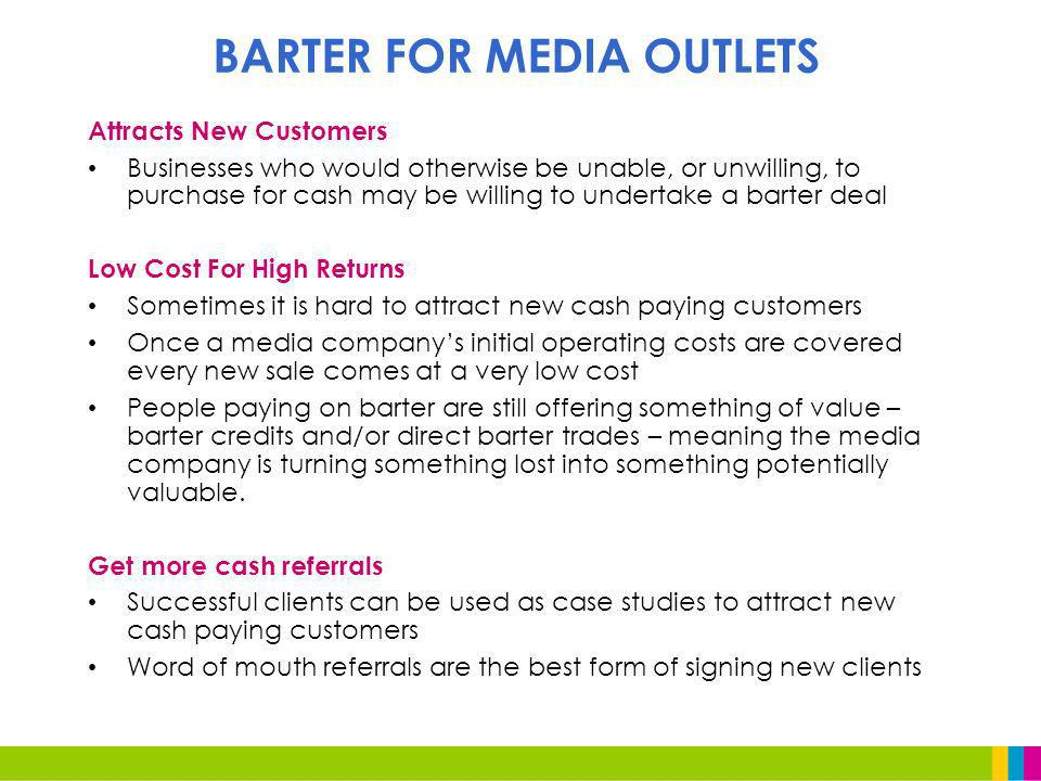 Attracts New Customers Businesses who would otherwise be unable, or unwilling, to purchase for cash may be willing to undertake a barter deal Low Cost For High Returns Sometimes it is hard to attract new cash paying customers Once a media companys initial operating costs are covered every new sale comes at a very low cost People paying on barter are still offering something of value – barter credits and/or direct barter trades – meaning the media company is turning something lost into something potentially valuable.