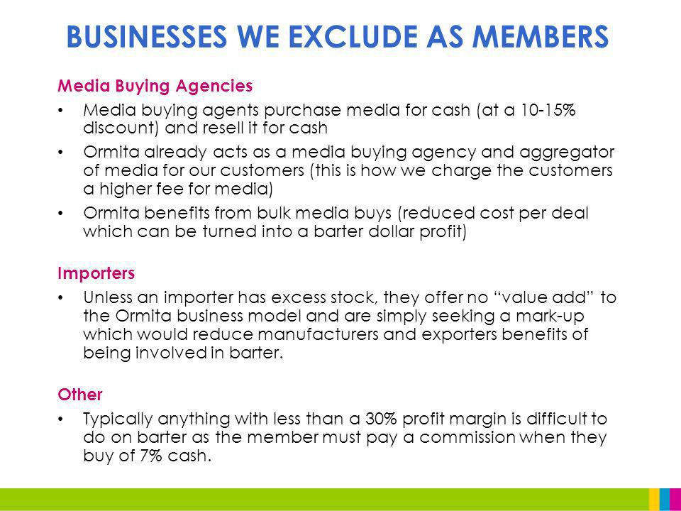 Media Buying Agencies Media buying agents purchase media for cash (at a 10-15% discount) and resell it for cash Ormita already acts as a media buying agency and aggregator of media for our customers (this is how we charge the customers a higher fee for media) Ormita benefits from bulk media buys (reduced cost per deal which can be turned into a barter dollar profit) Importers Unless an importer has excess stock, they offer no value add to the Ormita business model and are simply seeking a mark-up which would reduce manufacturers and exporters benefits of being involved in barter.