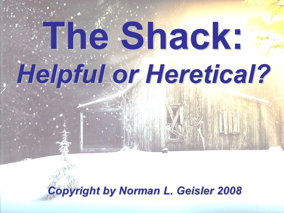 The Shack: Helpful or Heretical? Copyright by Norman L. Geisler 2008