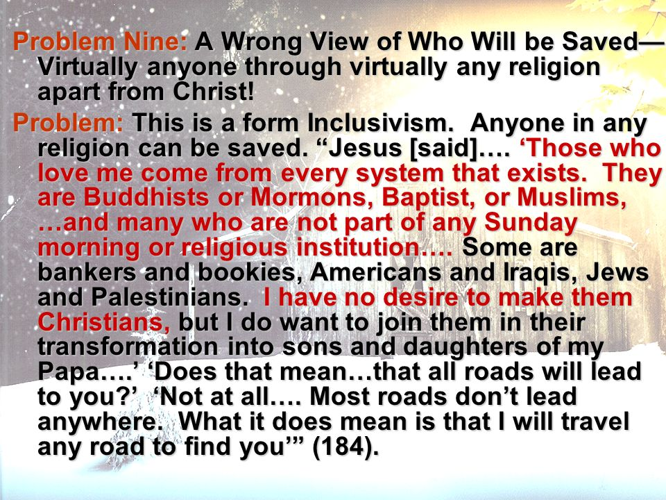 Problem Nine: A Wrong View of Who Will be Saved Virtually anyone through virtually any religion apart from Christ! Problem: This is a form Inclusivism