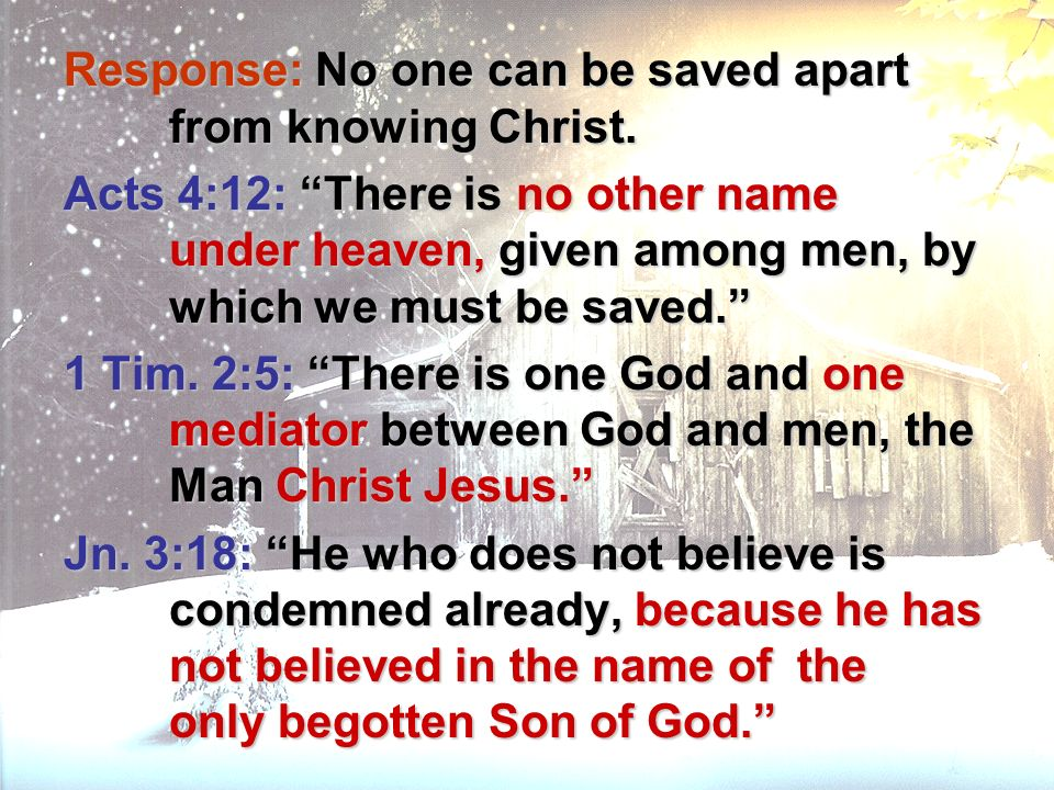 Response: No one can be saved apart from knowing Christ. Acts 4:12: There is no other name under heaven, given among men, by which we must be saved. 1