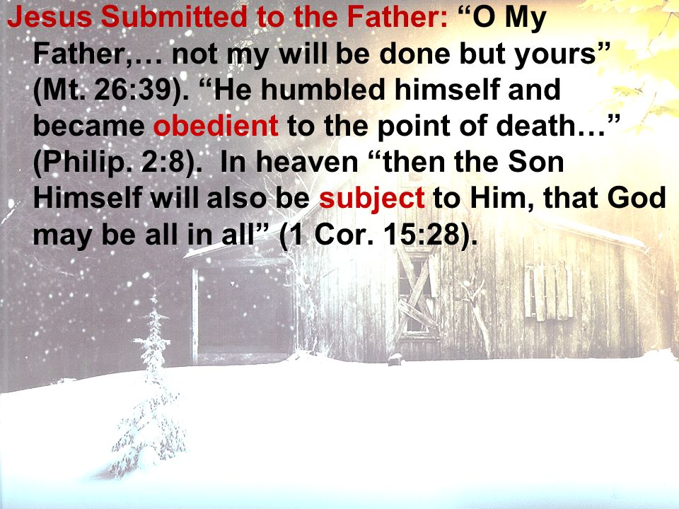 Jesus Submitted to the Father: O My Father,… not my will be done but yours (Mt. 26:39). He humbled himself and became obedient to the point of death…