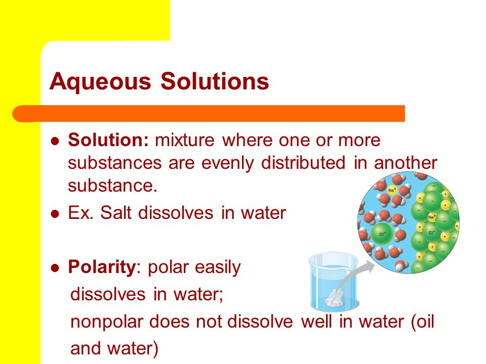 Aqueous Solutions Solution: mixture where one or more substances are evenly distributed in another substance. Ex. Salt dissolves in water Polarity: po