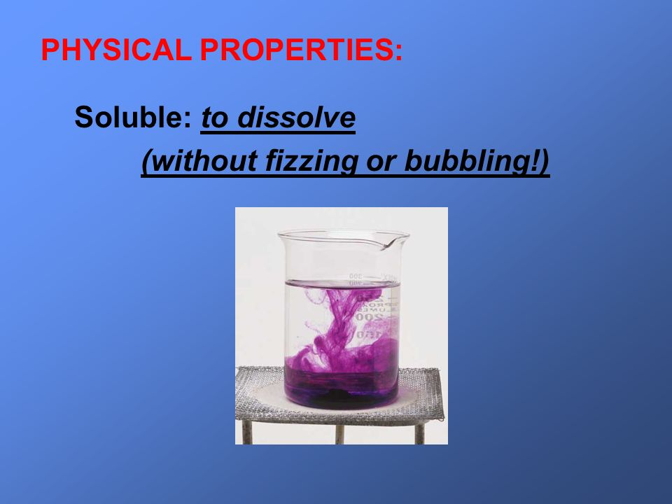 Soluble: to dissolve (without fizzing or bubbling!) PHYSICAL PROPERTIES: