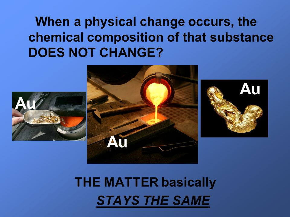 When a physical change occurs, the chemical composition of that substance DOES NOT CHANGE? THE MATTER basically STAYS THE SAME Au