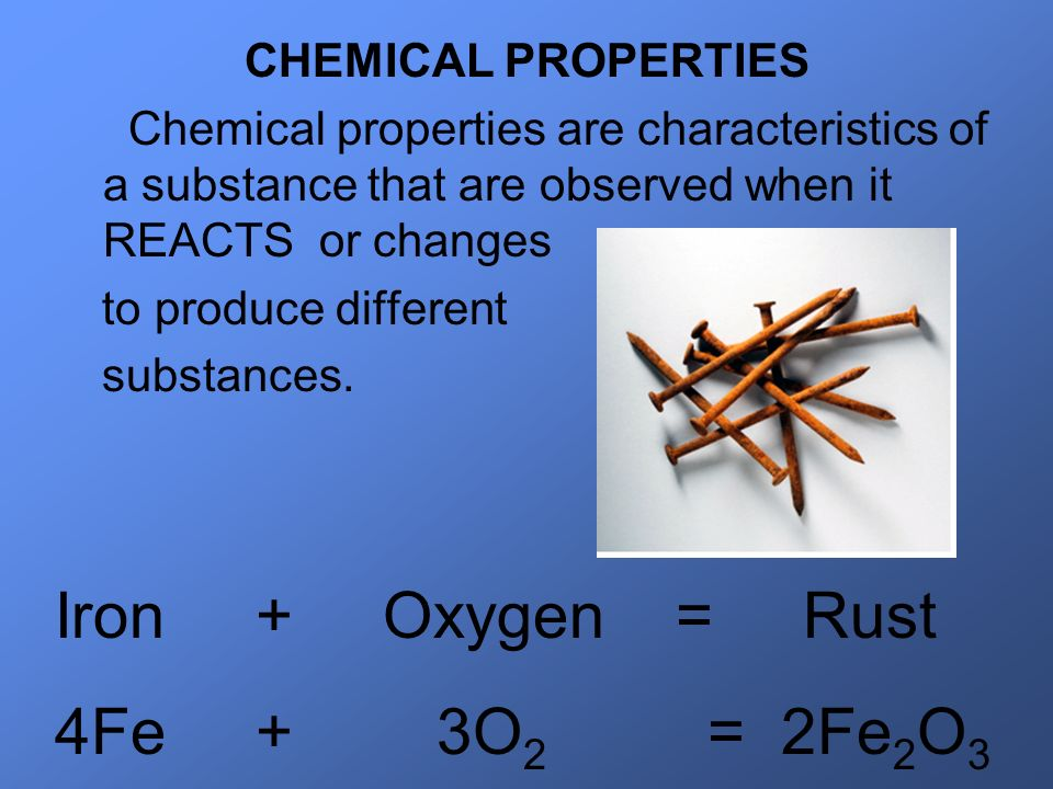 CHEMICAL PROPERTIES Chemical properties are characteristics of a substance that are observed when it REACTS or changes to produce different substances