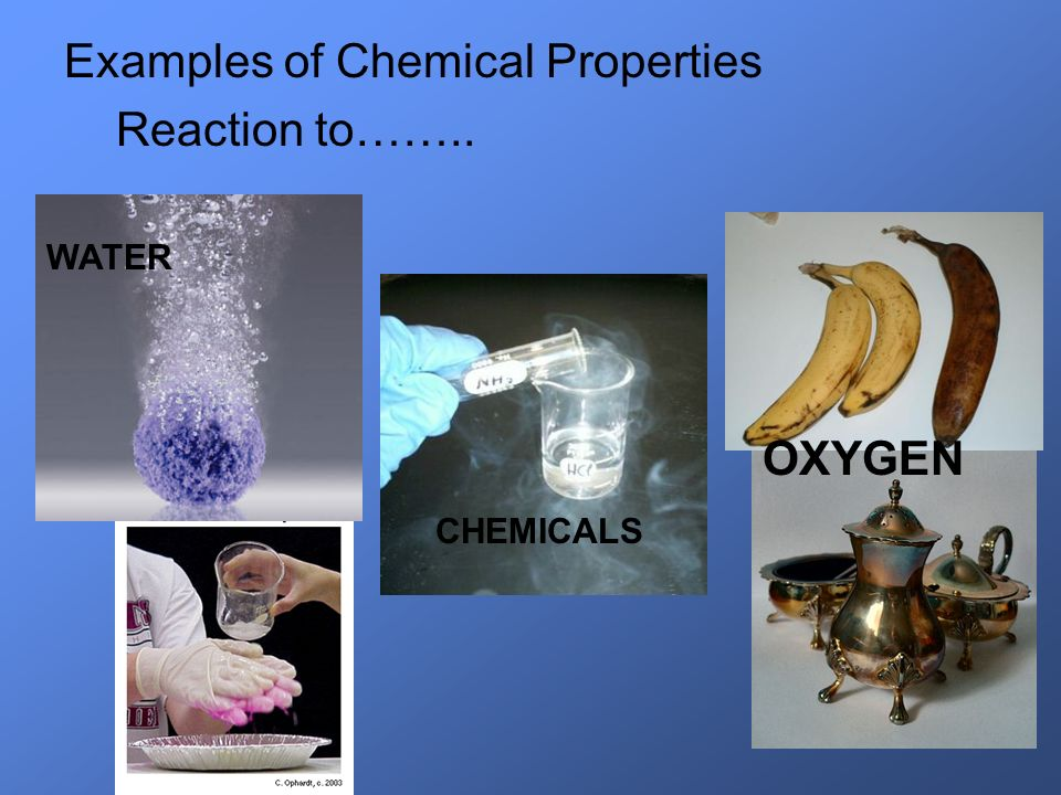 Examples of Chemical Properties Reaction to…….. OXYGEN WATER CHEMICALS