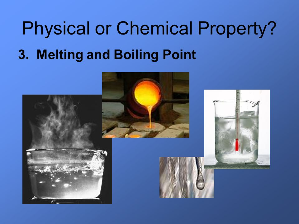 Physical or Chemical Property? 3. Melting and Boiling Point