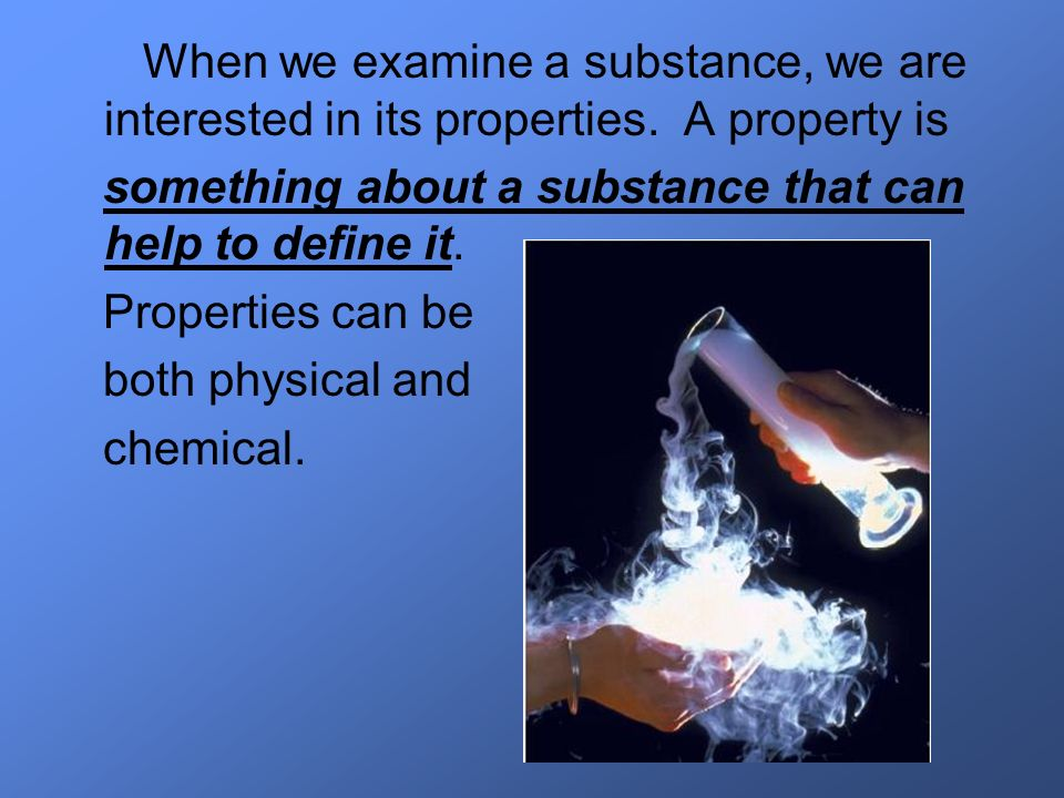 When we examine a substance, we are interested in its properties. A property is something about a substance that can help to define it. Properties can