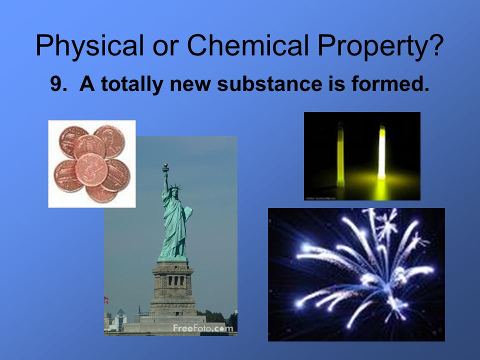 Physical or Chemical Property? 9. A totally new substance is formed.