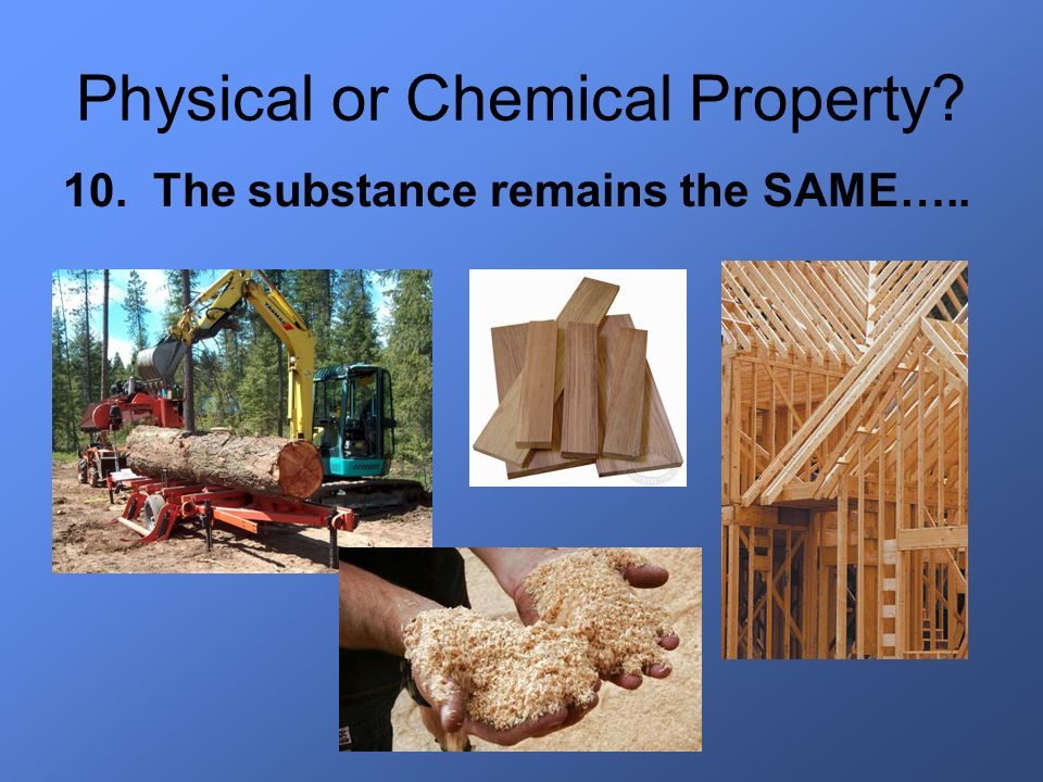 Physical or Chemical Property? 10. The substance remains the SAME…..