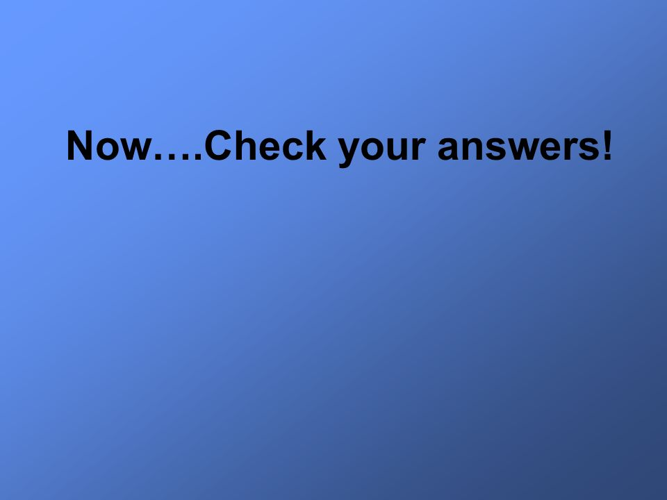 Now….Check your answers!
