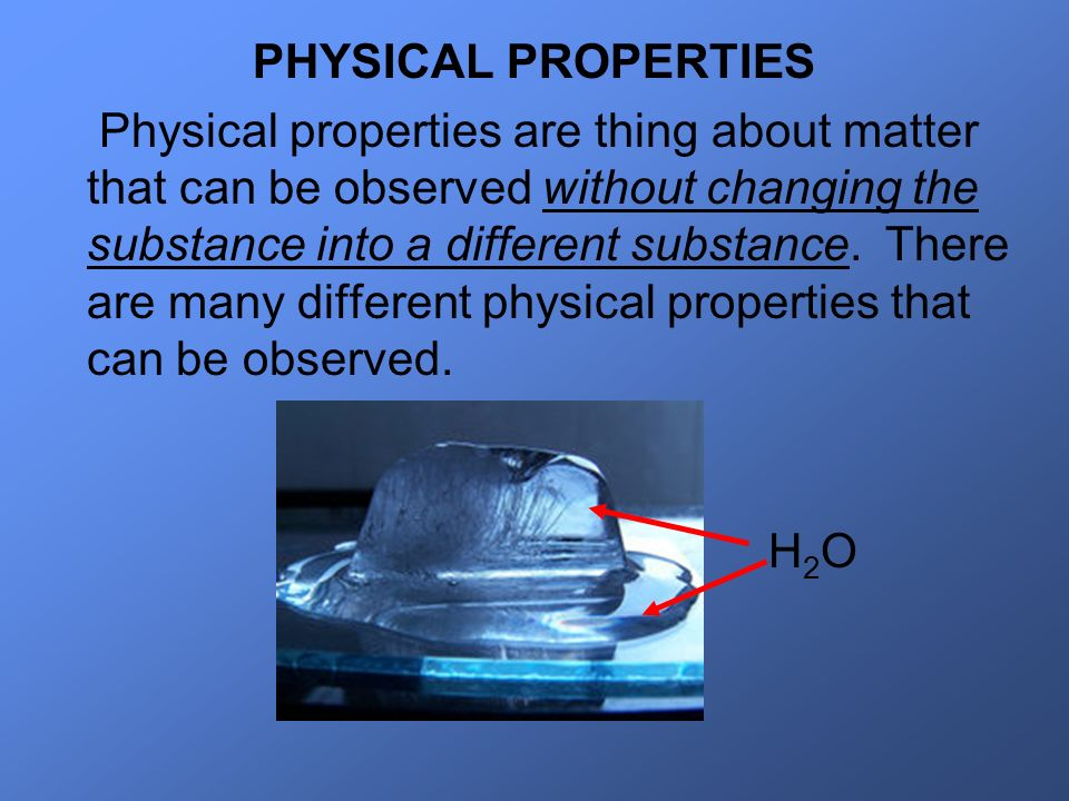PHYSICAL PROPERTIES Physical properties are thing about matter that can be observed without changing the substance into a different substance. There a