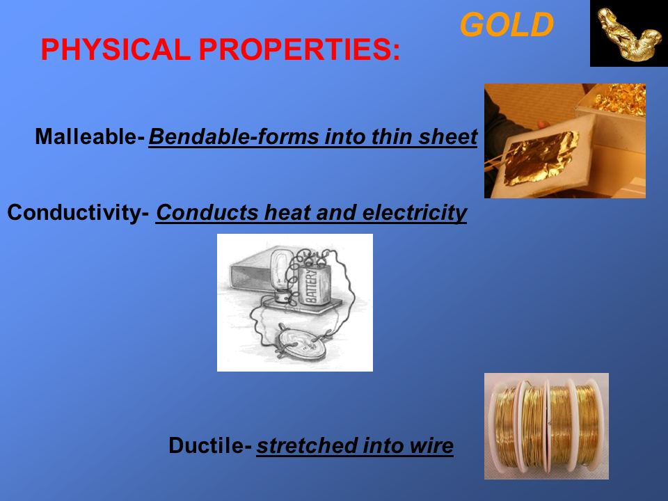 Malleable- Bendable-forms into thin sheet GOLD Ductile- stretched into wire Conductivity- Conducts heat and electricity PHYSICAL PROPERTIES: