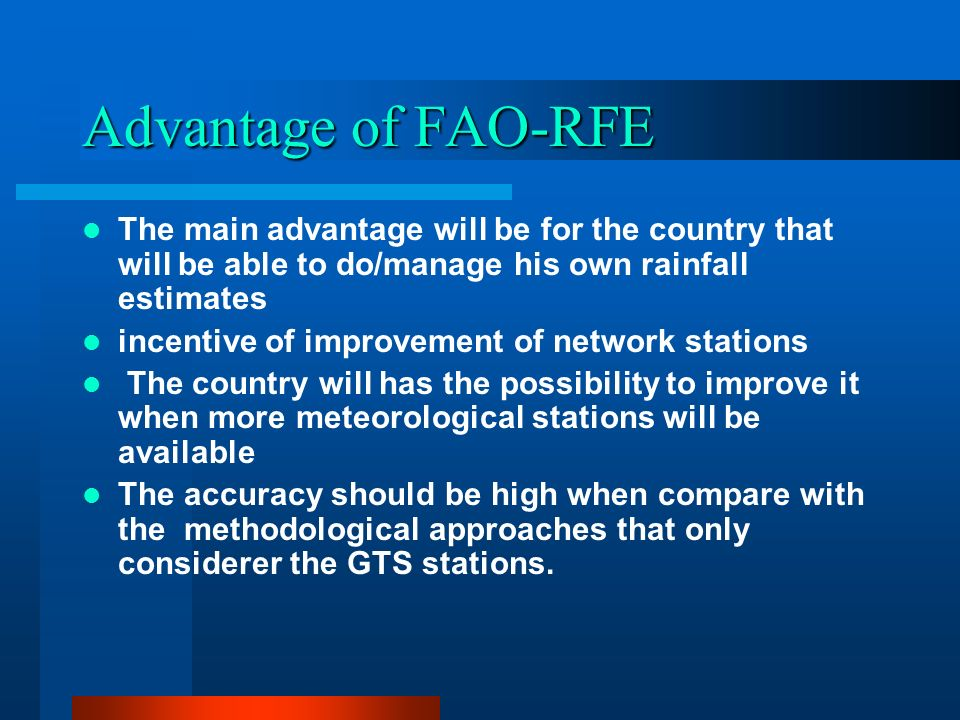 Advantage of FAO-RFE The main advantage will be for the country that will be able to do/manage his own rainfall estimates incentive of improvement of network stations The country will has the possibility to improve it when more meteorological stations will be available The accuracy should be high when compare with the methodological approaches that only considerer the GTS stations.