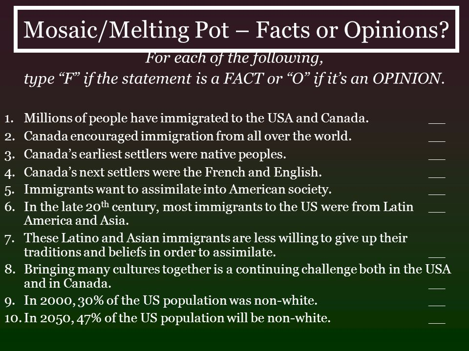 Mosaic/Melting Pot – Facts or Opinions? For each of the following, type F if the statement is a FACT or O if its an OPINION. 1.Millions of people have